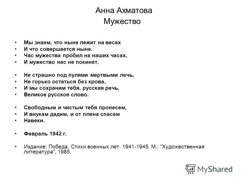 Анна Ахматова Мужество Мы знаем, что ныне лежит на весах И что совершается ныне. Час мужества пробил на наших часах, И мужество нас не покинет. Не страшно под пулями мертвыми лечь, Не горько остаться без крова, И мы сохраним тебя, русская речь, Велик