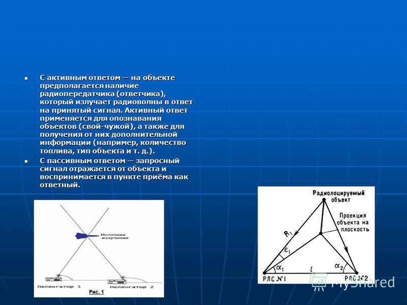 С активным ответом на объекте предполагается наличие радиопередатчика (ответчика), который излучает радиоволны в ответ на принятый сигнал. Активный ответ применяется для опознавания объектов (свой-чужой), а также для получения от них дополнительной и
