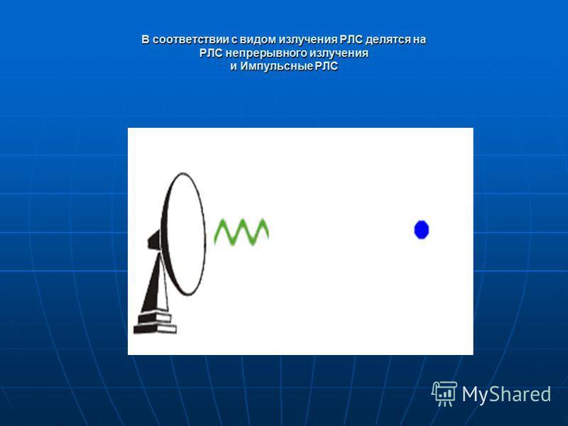 В соответствии с видом излучения РЛС делятся на РЛС непрерывного излучения и Импульсные РЛС