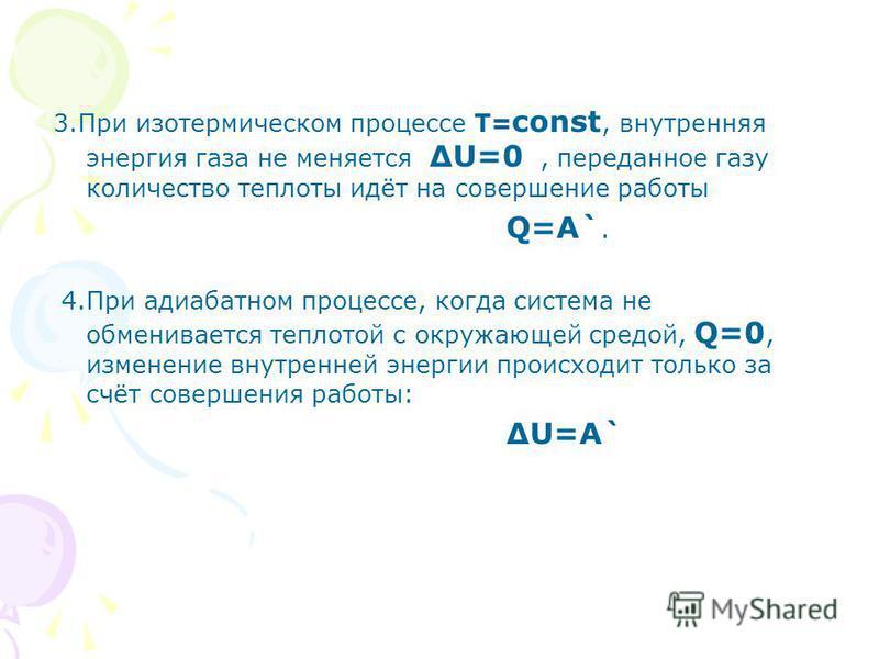 3. При изотермическом процессе Т= const, внутренняя энергия газа не меняетсяU=0, переданное газу количество теплоты идёт на совершение работы Q=A`. 4. При адиабатном процессе, когда система не обменивается теплотой с окружающей средой, Q=0, изменение