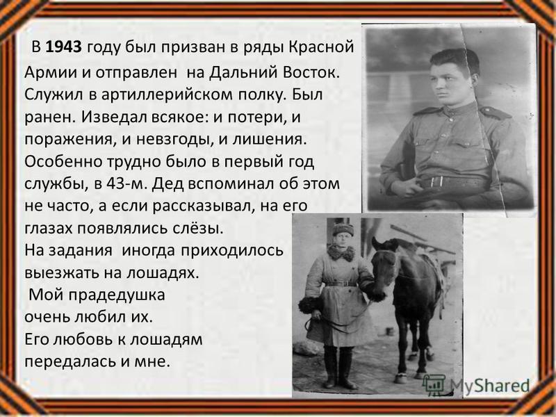 В 1943 году был призван в ряды Красной Армии и отправлен на Дальний Восток. Служил в артиллерийском полку. Был ранен. Изведал всякое: и потери, и поражения, и невзгоды, и лишения. Особенно трудно было в первый год службы, в 43-м. Дед вспоминал об это
