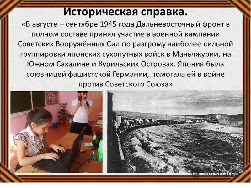 Историческая справка. «В августе – сентябре 1945 года Дальневосточный фронт в полном составе принял участие в военной кампании Советских Вооружённых Сил по разгрому наиболее сильной группировки японских сухопутных войск в Маньчжурии, на Южном Сахалин