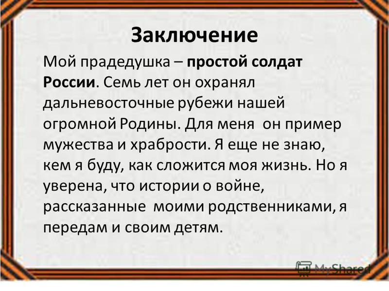 Заключение Мой прадедушка – простой солдат России. Семь лет он охранял дальневосточные рубежи нашей огромной Родины. Для меня он пример мужества и храбрости. Я еще не знаю, кем я буду, как сложится моя жизнь. Но я уверена, что истории о войне, расска