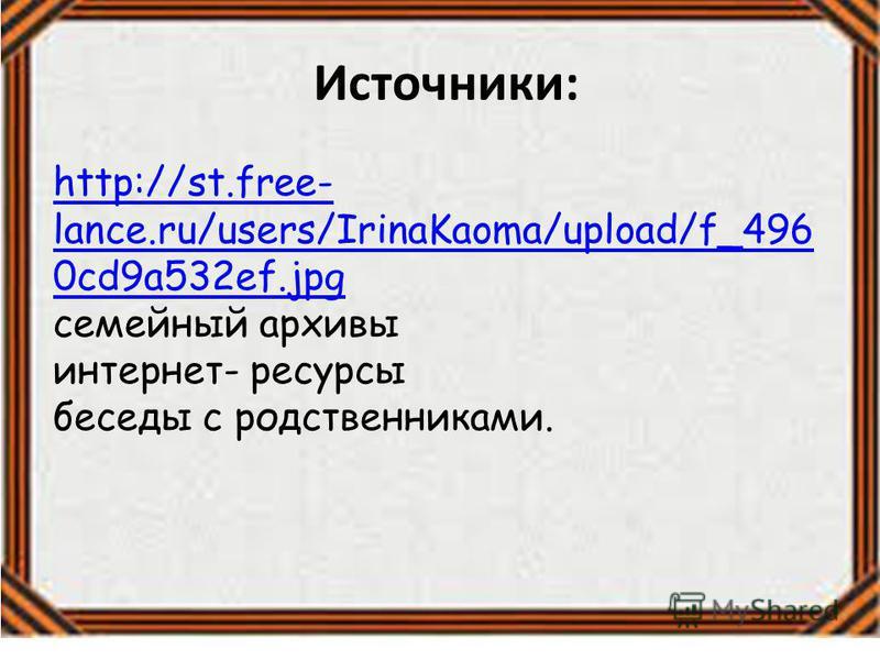 Источники: http://st.free- lance.ru/users/IrinaKaoma/upload/f_496 0cd9a532ef.jpg http://st.free- lance.ru/users/IrinaKaoma/upload/f_496 0cd9a532ef.jpg семейный архивы интернет- ресурсы беседы с родственниками.