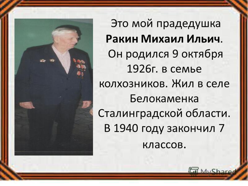 Это мой прадедушка Ракин Михаил Ильич. Он родился 9 октября 1926 г. в семье колхозников. Жил в селе Белокаменка Сталинградской области. В 1940 году закончил 7 классов.