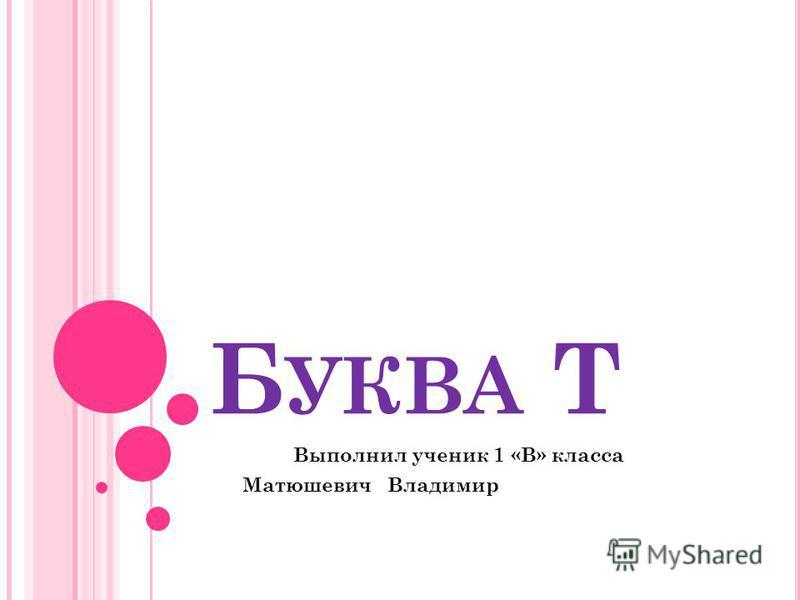 Б УКВА Т Выполнил ученик 1 «В» класса Матюшевич Владимир