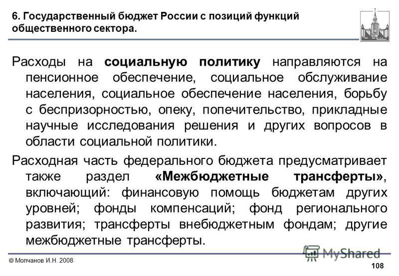 108 Молчанов И.Н. 2008 6. Государственный бюджет России с позиций функций общественного сектора. Расходы на социальную политику направляются на пенсионное обеспечение, социальное обслуживание населения, социальное обеспечение населения, борьбу с бесп