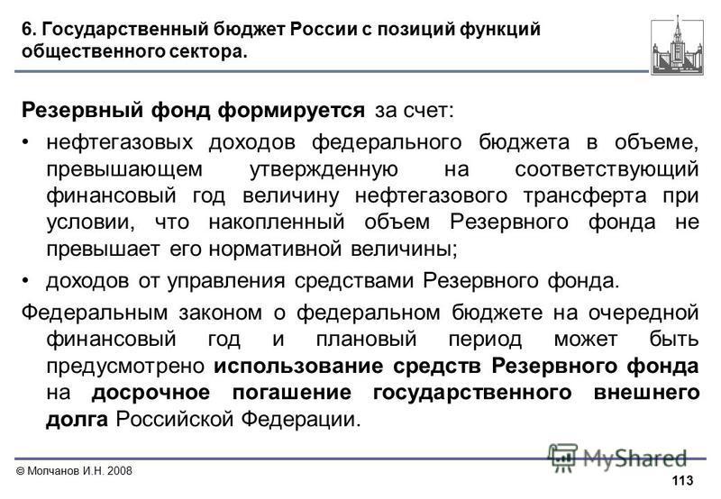 113 Молчанов И.Н. 2008 6. Государственный бюджет России с позиций функций общественного сектора. Резервный фонд формируется за счет: нефтегазовых доходов федерального бюджета в объеме, превышающем утвержденную на соответствующий финансовый год величи