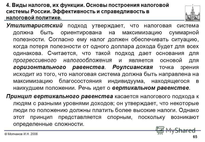 65 Молчанов И.Н. 2008 4. Виды налогов, их функции. Основы построения налоговой системы России. Эффективность и справедливость в налоговой политике. Утилитаристский подход утверждает, что налоговая система должна быть ориентирована на максимизацию сум