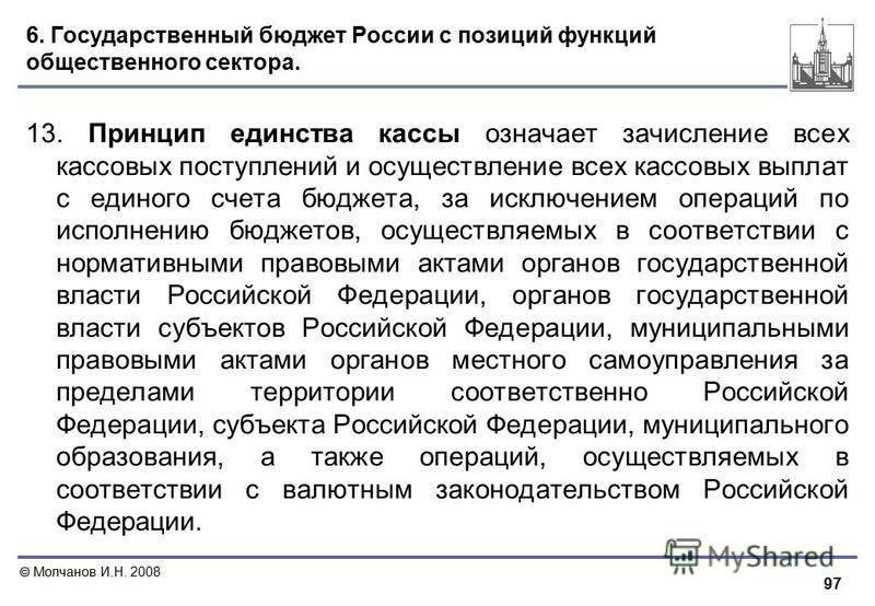 97 Молчанов И.Н. 2008 6. Государственный бюджет России с позиций функций общественного сектора. 13. Принцип единства кассы означает зачисление всех кассовых поступлений и осуществление всех кассовых выплат с единого счета бюджета, за исключением опер