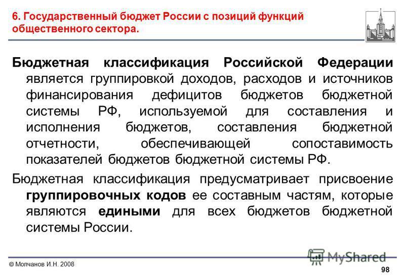 98 Молчанов И.Н. 2008 6. Государственный бюджет России с позиций функций общественного сектора. Бюджетная классификация Российской Федерации является группировкой доходов, расходов и источников финансирования дефицитов бюджетов бюджетной системы РФ,