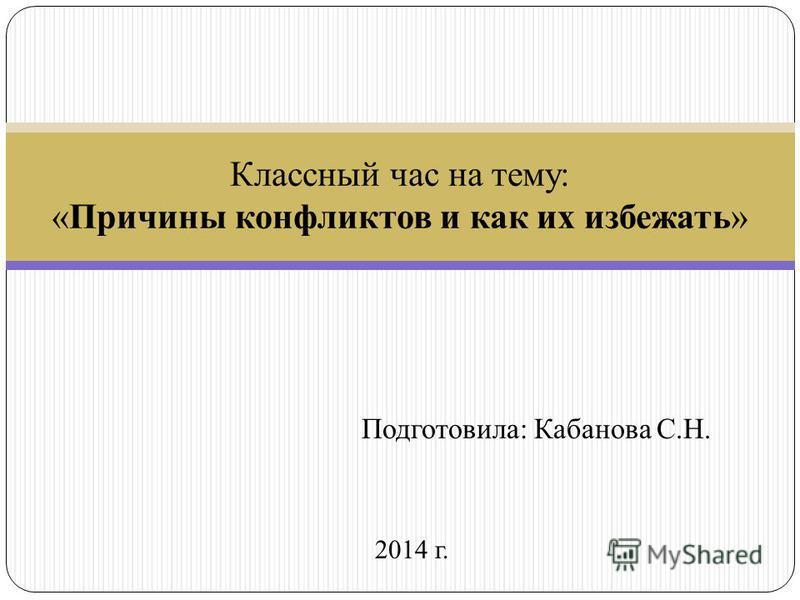 Подготовила: Кабанова С.Н. 2014 г. Классный час на тему: «Причины конфликтов и как их избежать»