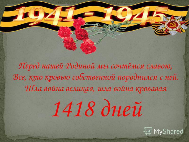 Перед нашей Родиной мы сочтёмся славою, Все, кто кровью собственной породнился с ней. Шла война великая, шла война кровавая 1418 дней