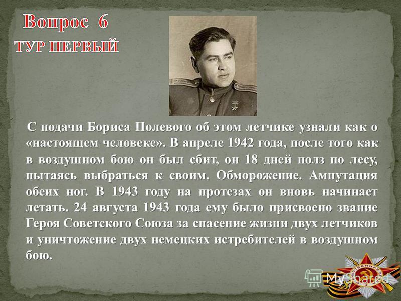 С подачи Бориса Полевого об этом летчике узнали как о «настоящем человеке». В апреле 1942 года, после того как в воздушном бою он был сбит, он 18 дней полз по лесу, пытаясь выбраться к своим. Обморожение. Ампутация обеих ног. В 1943 году на протезах