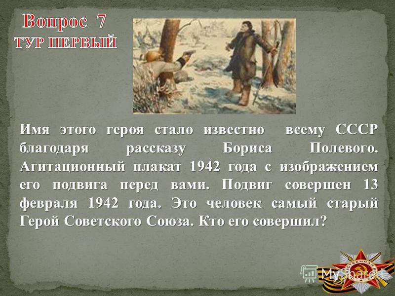 Имя этого героя стало известно всему СССР благодаря рассказу Бориса Полевого. Агитационный плакат 1942 года с изображением его подвига перед вами. Подвиг совершен 13 февраля 1942 года. Это человек самый старый Герой Советского Союза. Кто его совершил