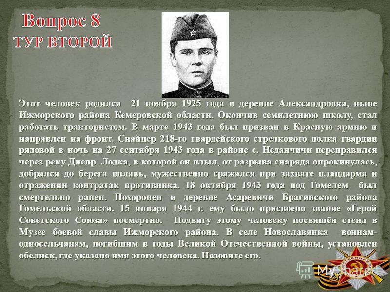Этот человек родился 21 ноября 1925 года в деревне Александровка, ныне Ижморского района Кемеровской области. Окончив семилетнюю школу, стал работать трактористом. В марте 1943 года был призван в Красную армию и направлен на фронт. Снайпер 218-го гва