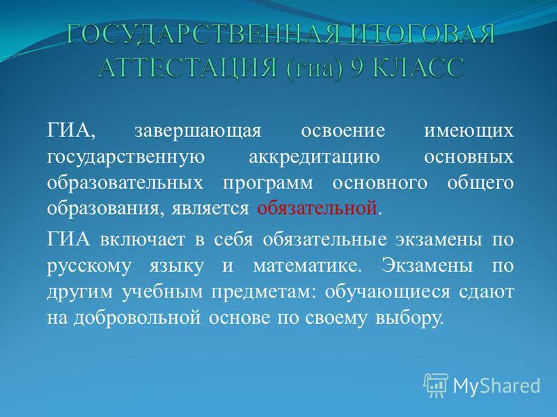 ГИА, завершающая освоение имеющих государственную аккредитацию основных образовательных программ основного общего образования, является обязательной. ГИА включает в себя обязательные экзамены по русскому языку и математике. Экзамены по другим учебным