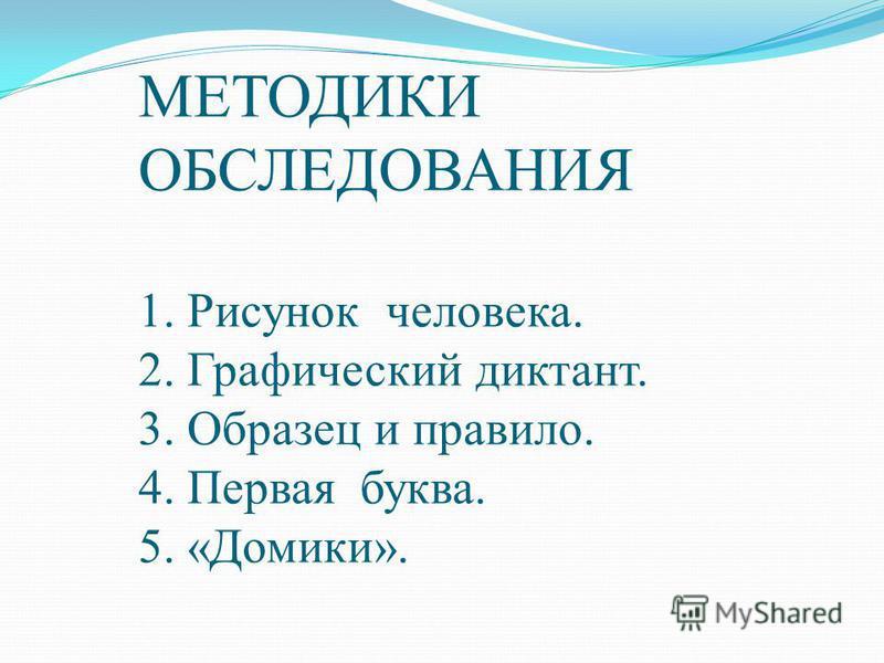 МЕТОДИКИ ОБСЛЕДОВАНИЯ 1. Рисунок человека. 2. Графический диктант. 3. Образец и правило. 4. Первая буква. 5. «Домики».
