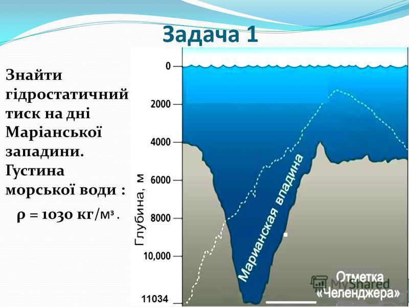 Задача 1 Знайти гідростатичний тиск на дні Маріанської западини. Густина морської води : ρ = 1030 кг/ М 3. 11034