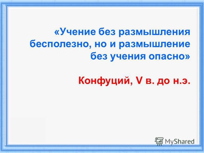 «Учение без размышления бесполезно, но и размышление без учения опасно» Конфуций, V в. до н.э.