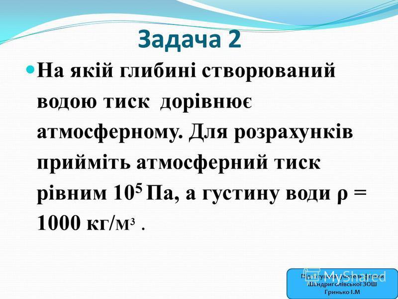 Задача 2 На якій глибині створюваний водою тиск дорівнює атмосферному. Для розрахунків прийміть атмосферний тиск рівним 10 5 Па, а густину води ρ = 1000 кг/ М 3. Підготувала: учитель фізики Шандриголівської ЗОШ Гринько І.М