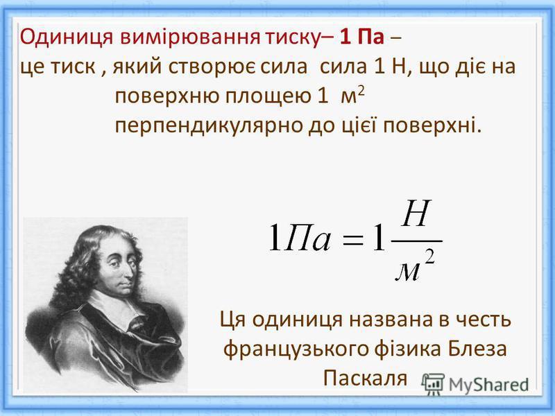 Одиниця вимірювання тиску– 1 Па – це тиск, який створює сила сила 1 Н, що діє на поверхню площею 1 м 2 перпендикулярно до цієї поверхні. Ця одиниця названа в честь французького фізика Блеза Паскаля