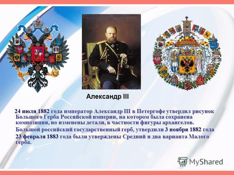 24 июля 1882 года император Александр III в Петергофе утвердил рисунок Большого Герба Российской империи, на котором была сохранена композиция, но изменены детали, в частности фигуры архангелов. Большой российский государственный герб, утвердили 3 но