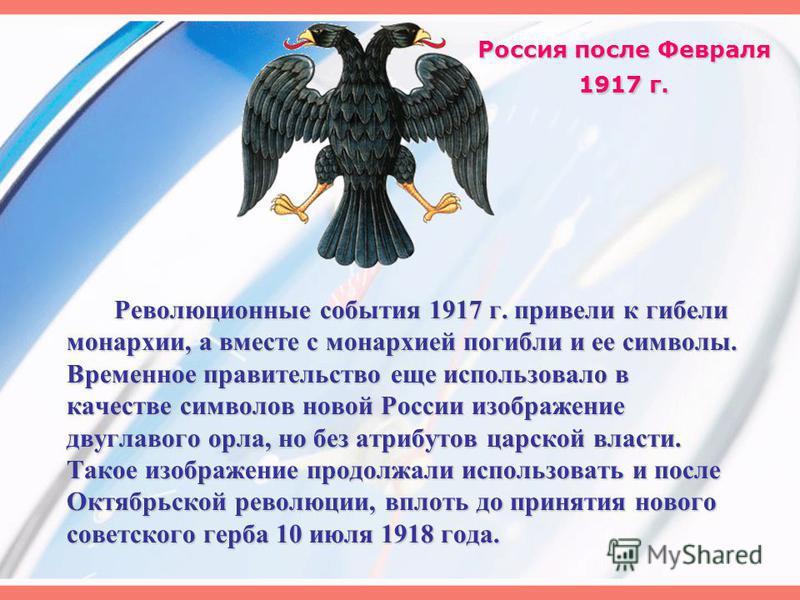 Россия после Февраля 1917 г. Революционные события 1917 г. привели к гибели монархии, а вместе с монархией погибли и ее символы. Временное правительство еще использовало в качестве символов новой России изображение двуглавого орла, но без атрибутов ц