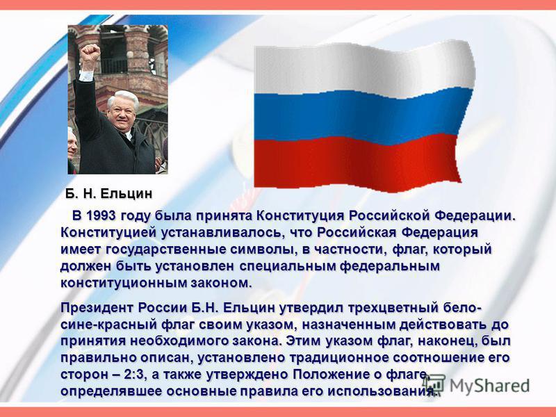 В 1993 году была принята Конституция Российской Федерации. Конституцией устанавливалось, что Российская Федерация имеет государственные символы, в частности, флаг, который должен быть установлен специальным федеральным конституционным законом. В 1993