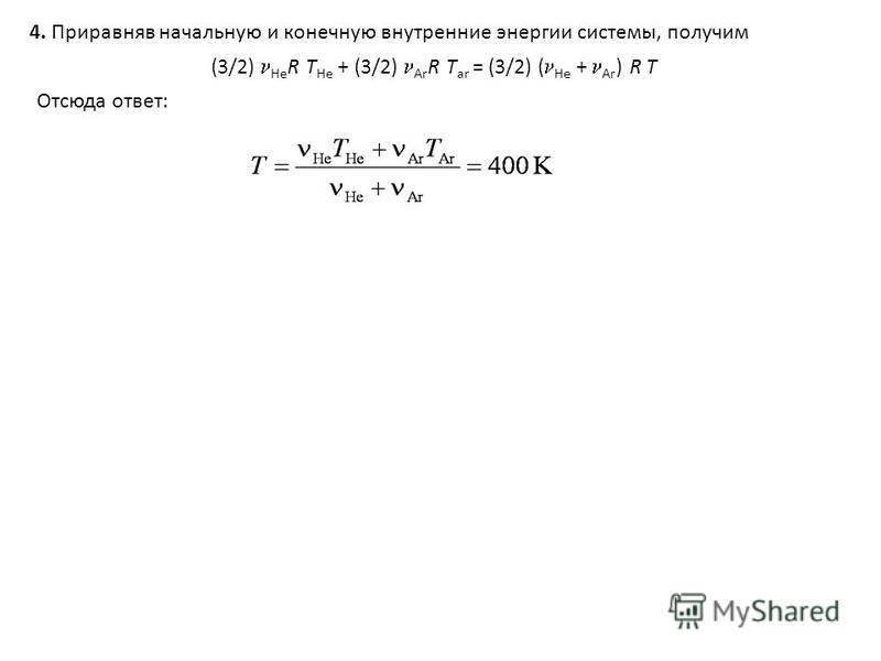 4. Приравняв начальнойойойую и конечнооую внутренние энергии системы, получим (3/2) He R Т He + (3/2) Ar R Т ar = (3/2) ( He + Ar ) R Т Отсюда ответ: