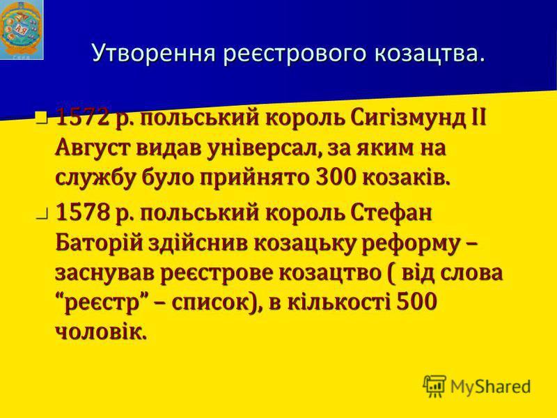 Утворення реєстрового козацтва. 1572 р. польський король Сигізмунд ІІ Август видав універсал, за яким на службу було прийнято 300 козаків. 1572 р. польський король Сигізмунд ІІ Август видав універсал, за яким на службу було прийнято 300 козаків. 1578