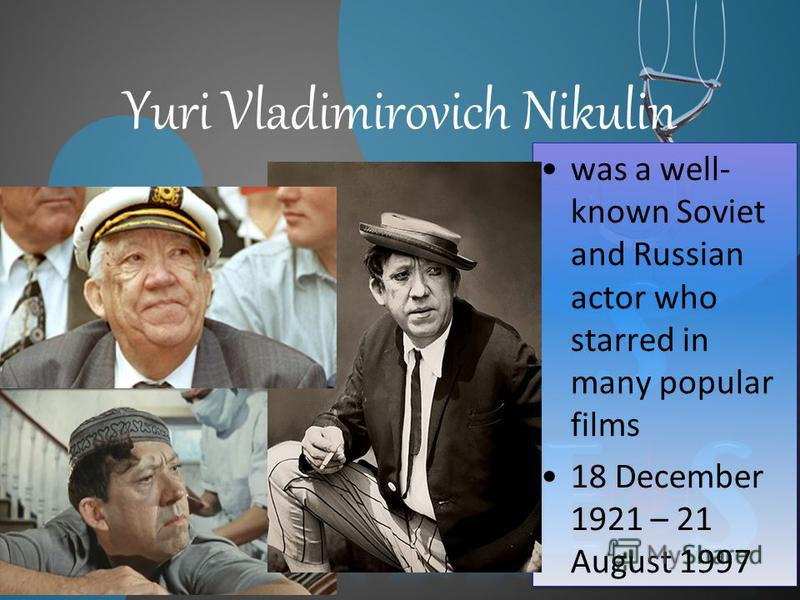 Yuri Vladimirovich Nikulin was a well- known Soviet and Russian actor who starred in many popular films 18 December 1921 – 21 August 1997 was a well- known Soviet and Russian actor who starred in many popular films 18 December 1921 – 21 August 1997