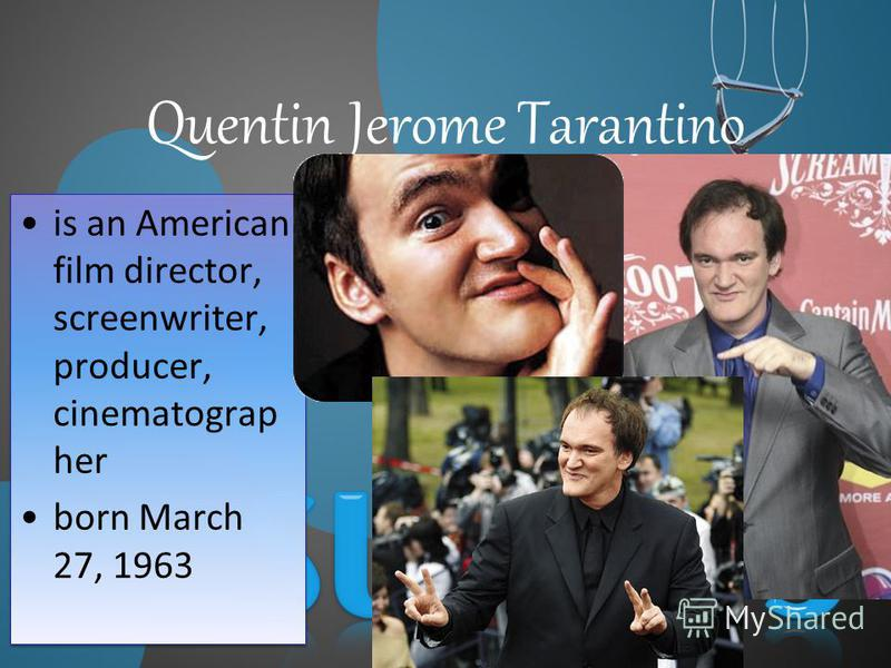 Quentin Jerome Tarantino is an American film director, screenwriter, producer, cinematograp her born March 27, 1963 is an American film director, screenwriter, producer, cinematograp her born March 27, 1963