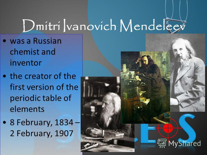 Dmitri Ivanovich Mendeleev was a Russian chemist and inventor the creator of the first version of the periodic table of elements 8 February, 1834 – 2 February, 1907 was a Russian chemist and inventor the creator of the first version of the periodic t