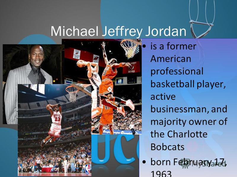 Michael Jeffrey Jordan is a former American professional basketball player, active businessman, and majority owner of the Charlotte Bobcats born February 17, 1963 is a former American professional basketball player, active businessman, and majority o