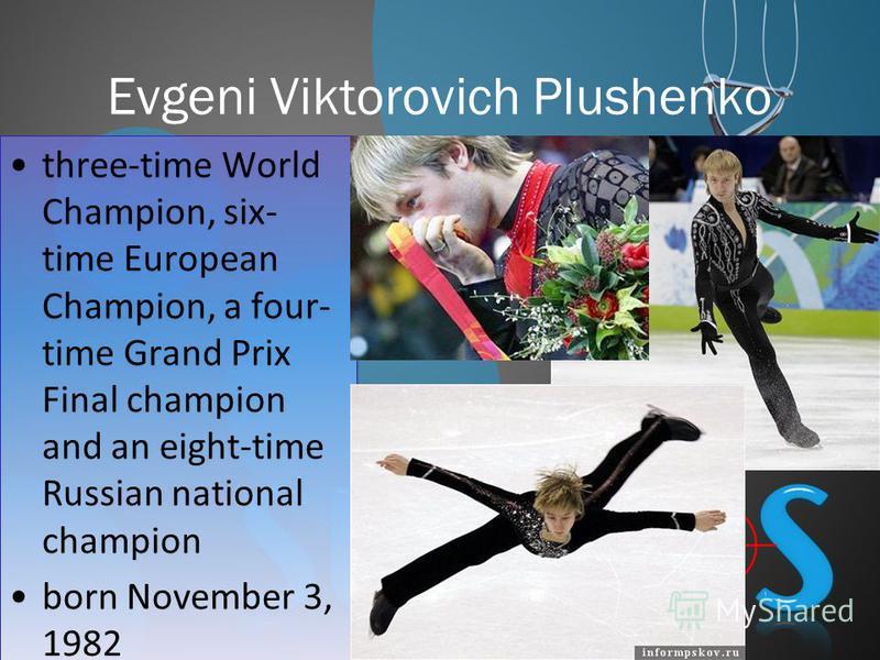 Evgeni Viktorovich Plushenko three-time World Champion, six- time European Champion, a four- time Grand Prix Final champion and an eight-time Russian national champion born November 3, 1982 three-time World Champion, six- time European Champion, a fo