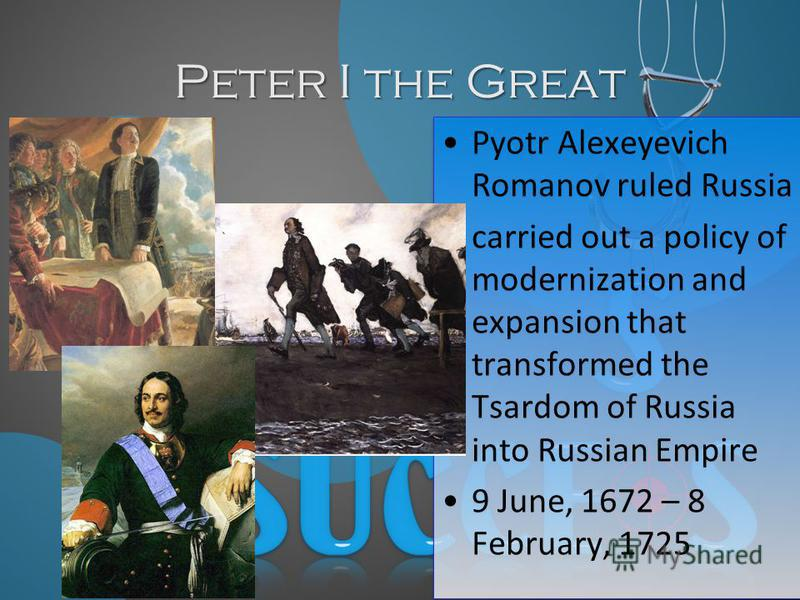 Peter I the Great Pyotr Alexeyevich Romanov ruled Russia carried out a policy of modernization and expansion that transformed the Tsardom of Russia into Russian Empire 9 June, 1672 – 8 February, 1725 Pyotr Alexeyevich Romanov ruled Russia carried out