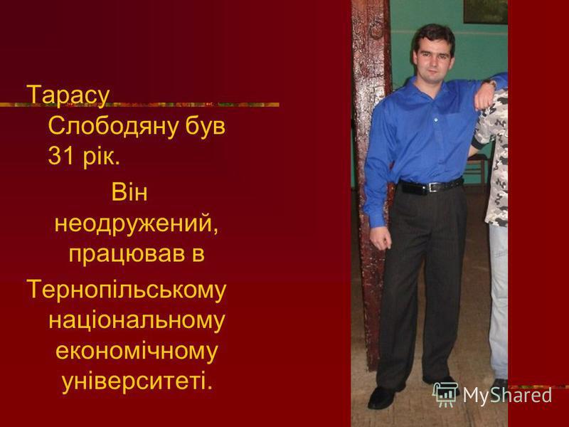 Тарасу Слободяну був 31 рік. Він неодружений, працював в Тернопільському національному економічному університеті.