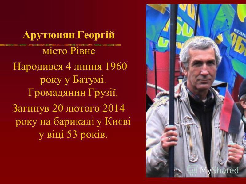 Арутюнян Георгій місто Рівне Народився 4 липня 1960 року у Батумі. Громадянин Грузії. Загинув 20 лютого 2014 року на барикаді у Києві у віці 53 років.