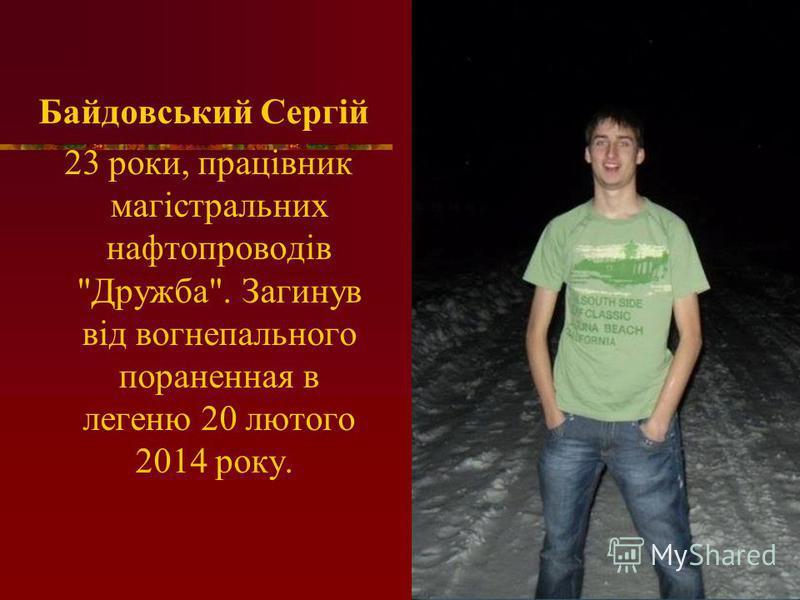 Байдовський Сергій 23 роки, працівник магістральних нафтопроводів Дружба. Загинув від вогнепального пораненная в легеню 20 лютого 2014 року.