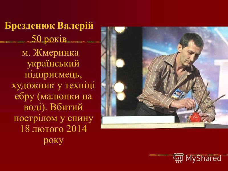 Брезденюк Валерій 50 років м. Жмеринка український підприємець, художник у техніці ебру (малюнки на воді). Вбитий пострілом у спину 18 лютого 2014 року