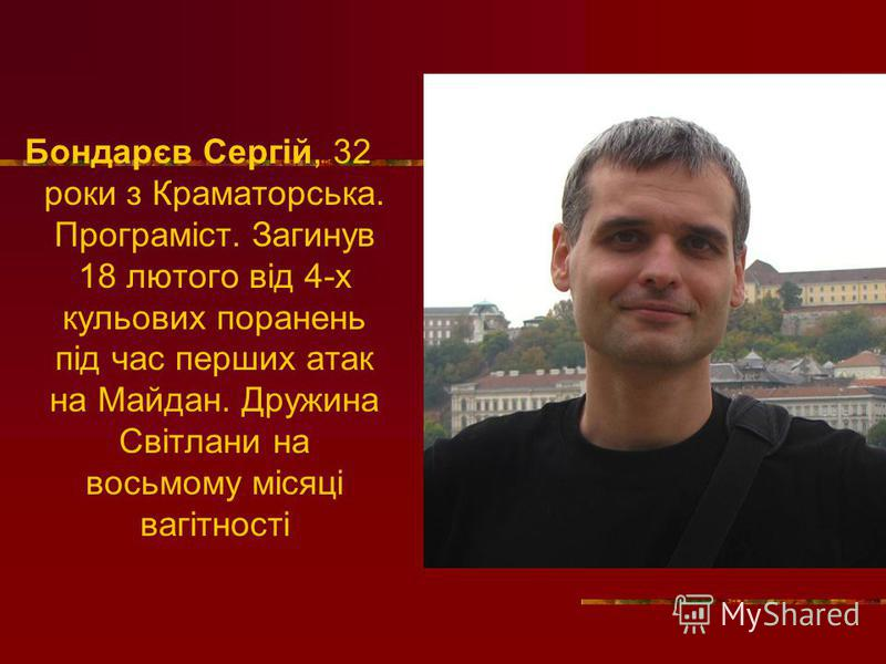 Бондарєв Сергій, 32 роки з Краматорська. Програміст. Загинув 18 лютого від 4-х кульових поранень під час перших атак на Майдан. Дружина Світлани на восьмому місяці вагітності