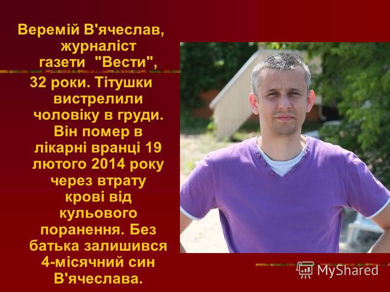 Веремій В'ячеслав, журналіст газети Вести, 32 роки. Тітушки вистрелили чоловіку в груди. Він помер в лікарні вранці 19 лютого 2014 року через втрату крові від кульового поранення. Без батька залишився 4-місячний син В'ячеслава.