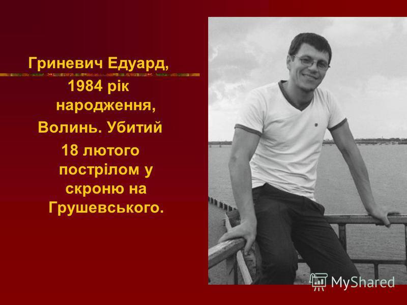 Гриневич Едуард, 1984 рік народження, Волинь. Убитий 18 лютого пострілом у скроню на Грушевського.