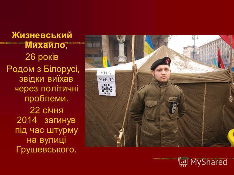 Жизневський Михайло, 26 років Родом з Білорусі, звідки виїхав через політичні проблеми. 22 січня 2014 загинув під час штурму на вулиці Грушевського.
