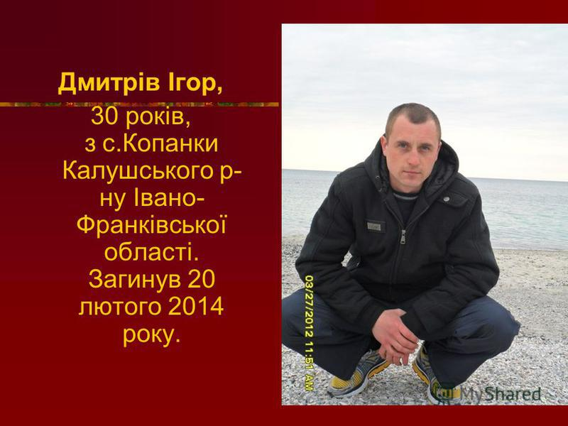 Дмитрів Ігор, 30 років, з с.Копанки Калушського р- ну Івано- Франківської області. Загинув 20 лютого 2014 року.