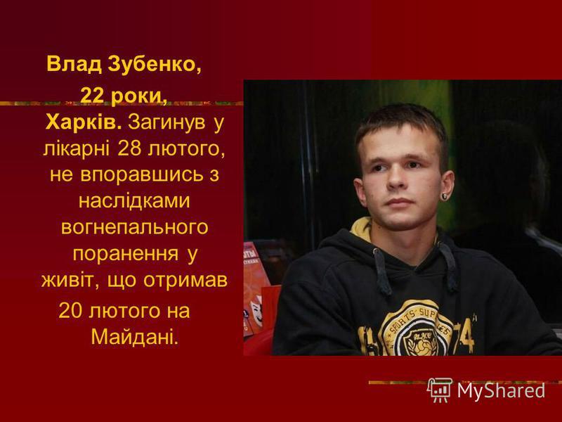 Влад Зубенко, 22 роки, Харків. Загинув у лікарні 28 лютого, не впоравшись з наслідками вогнепального поранення у живіт, що отримав 20 лютого на Майдані.