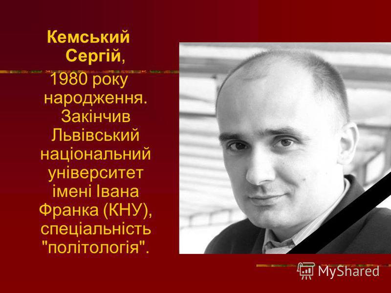 Кемський Сергій, 1980 року народження. Закінчив Львівський національний університет імені Івана Франка (КНУ), спеціальність політологія.