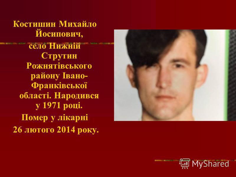 Костишин Михайло Йосипович, село Нижній Струтин Рожнятівського району Івано- Франківської області. Народився у 1971 році. Помер у лікарні 26 лютого 2014 року.