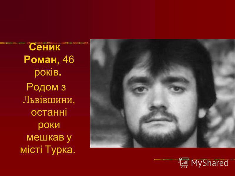 Сеник Роман, 46 років. Родом з Львівщини, останні роки мешкав у місті Турка.